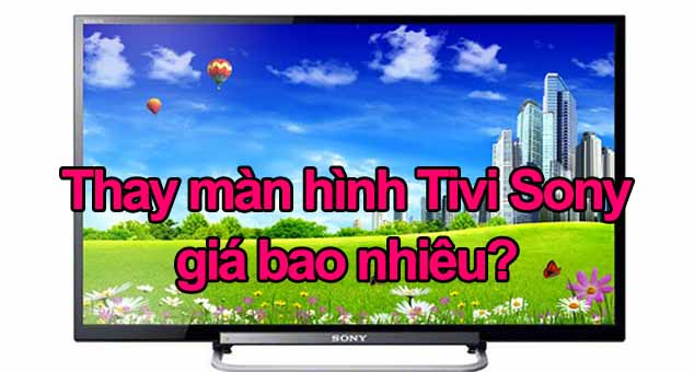 Thay màn hình tivi Sony giá bao nhiêu